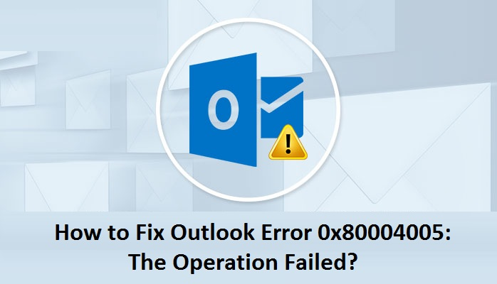 How to Fix 0x80004005: The Operation Failed Error in Outlook?