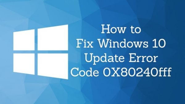 How to Find a Solution to the Windows Update Error Code 0x80240fff in Windows 10